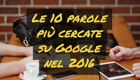 Le 10 parole più cercate su Google nel 2016