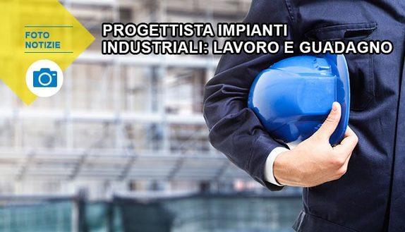 Progettista impianti industriali: lavoro e guadagno